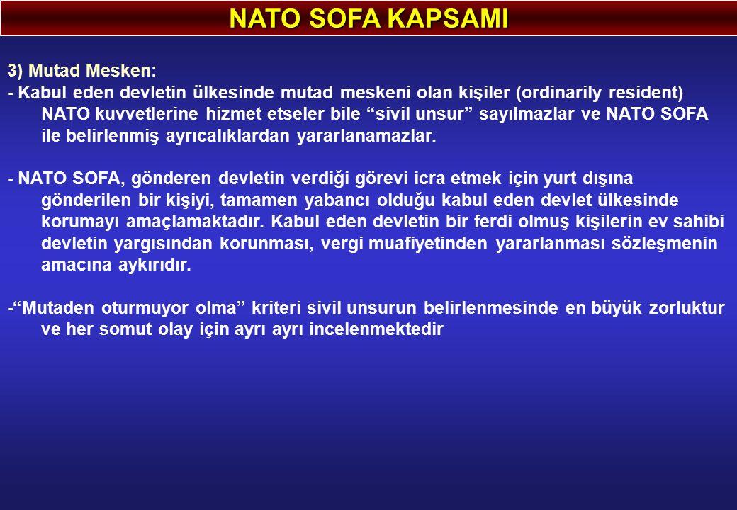 NATO SOFA KAPSAMI 3) Mutad Mesken: - Kabul eden devletin ülkesinde mutad meskeni olan kişiler (ordinarily resident) NATO kuvvetlerine hizmet etseler bile sivil unsur sayılmazlar ve NATO SOFA ile belirlenmiş ayrıcalıklardan yararlanamazlar.