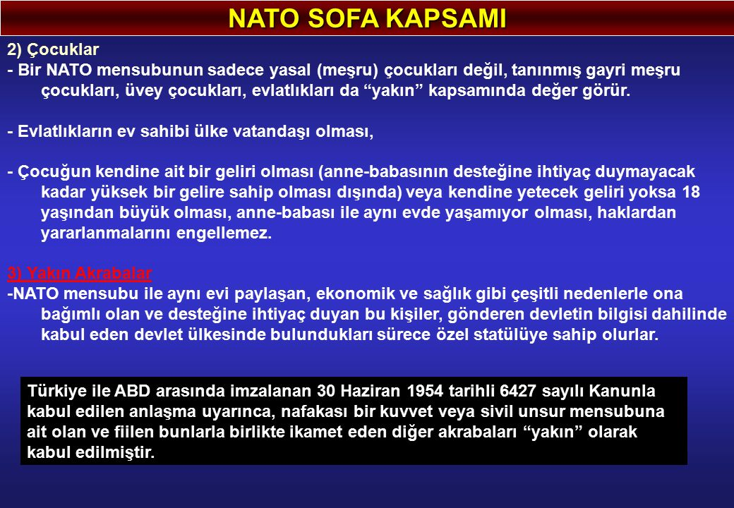 NATO SOFA KAPSAMI 2) Çocuklar - Bir NATO mensubunun sadece yasal (meşru) çocukları değil, tanınmış gayri meşru çocukları, üvey çocukları, evlatlıkları da yakın kapsamında değer görür.