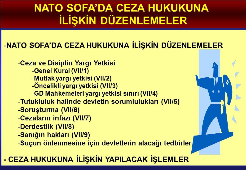 NATO SOFA'DA CEZA HUKUKUNA İLİŞKİN DÜZENLEMELER -NATO SOFA'DA CEZA HUKUKUNA İLİŞKİN DÜZENLEMELER -Ceza ve Disiplin Yargı Yetkisi -Genel Kural (VII/1) -Mutlak yargı yetkisi (VII/2) -Öncelikli yargı yetkisi (VII/3) -GD Mahkemeleri yargı yetkisi sınırı (VII/4) -Tutukluluk halinde devletin sorumlulukları (VII/5) -Soruşturma (VII/6) -Cezaların infazı (VII/7) -Derdestlik (VII/8) -Sanığın hakları (VII/9) -Suçun önlenmesine için devletlerin alacağı tedbirler - CEZA HUKUKUNA İLİŞKİN YAPILACAK İŞLEMLER