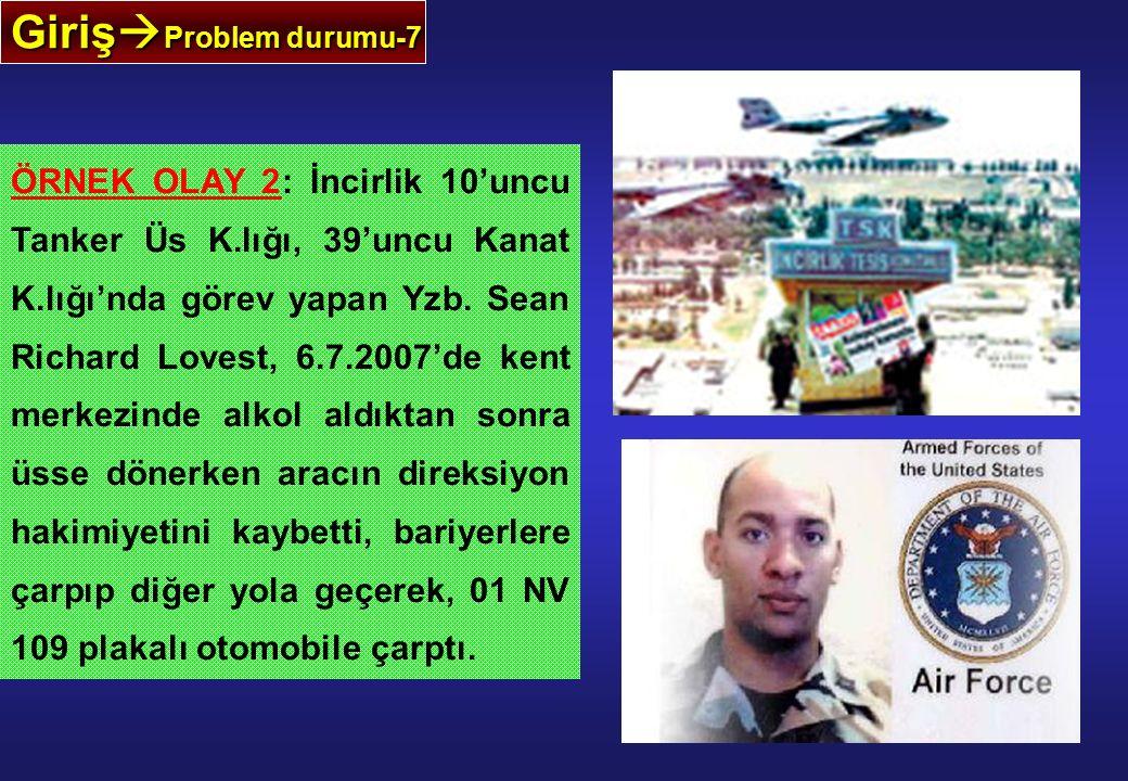 Giriş  Problem durumu-7 ÖRNEK OLAY 2: İncirlik 10'uncu Tanker Üs K.lığı, 39'uncu Kanat K.lığı'nda görev yapan Yzb. Sean Richard Lovest, 6.7.2007'de k