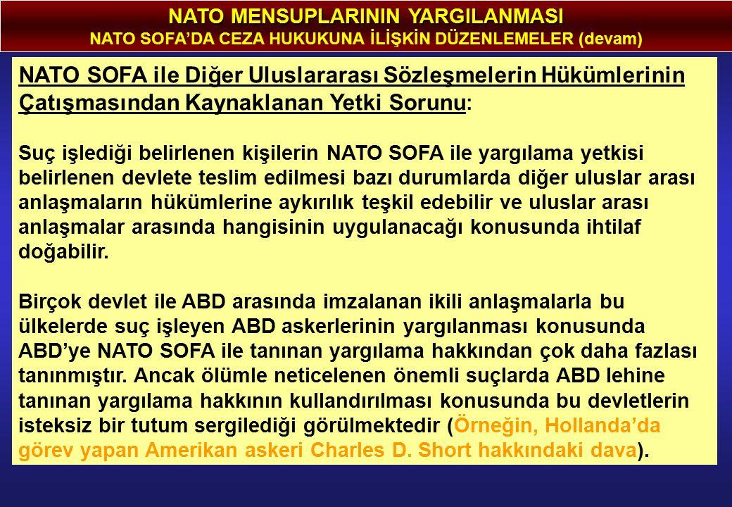 NATO MENSUPLARININ YARGILANMASI NATO SOFA'DA CEZA HUKUKUNA İLİŞKİN DÜZENLEMELER (devam) NATO SOFA ile Diğer Uluslararası Sözleşmelerin Hükümlerinin Çatışmasından Kaynaklanan Yetki Sorunu : Suç işlediği belirlenen kişilerin NATO SOFA ile yargılama yetkisi belirlenen devlete teslim edilmesi bazı durumlarda diğer uluslar arası anlaşmaların hükümlerine aykırılık teşkil edebilir ve uluslar arası anlaşmalar arasında hangisinin uygulanacağı konusunda ihtilaf doğabilir.