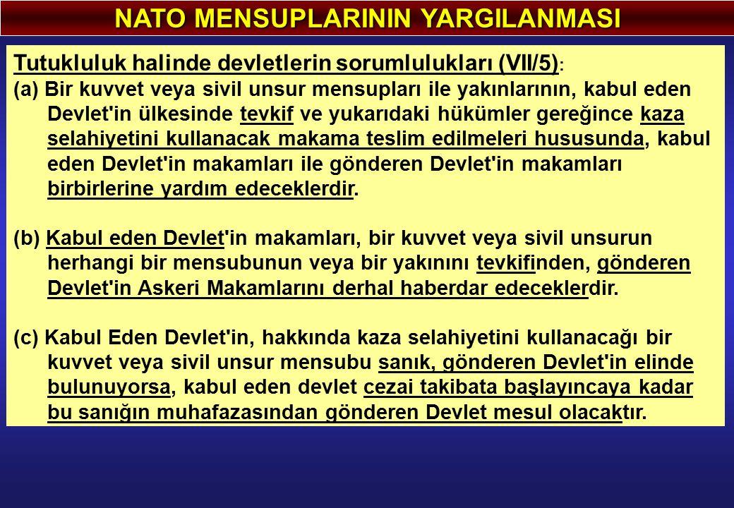 NATO MENSUPLARININ YARGILANMASI Tutukluluk halinde devletlerin sorumlulukları (VII/5) : (a) Bir kuvvet veya sivil unsur mensupları ile yakınlarının, k
