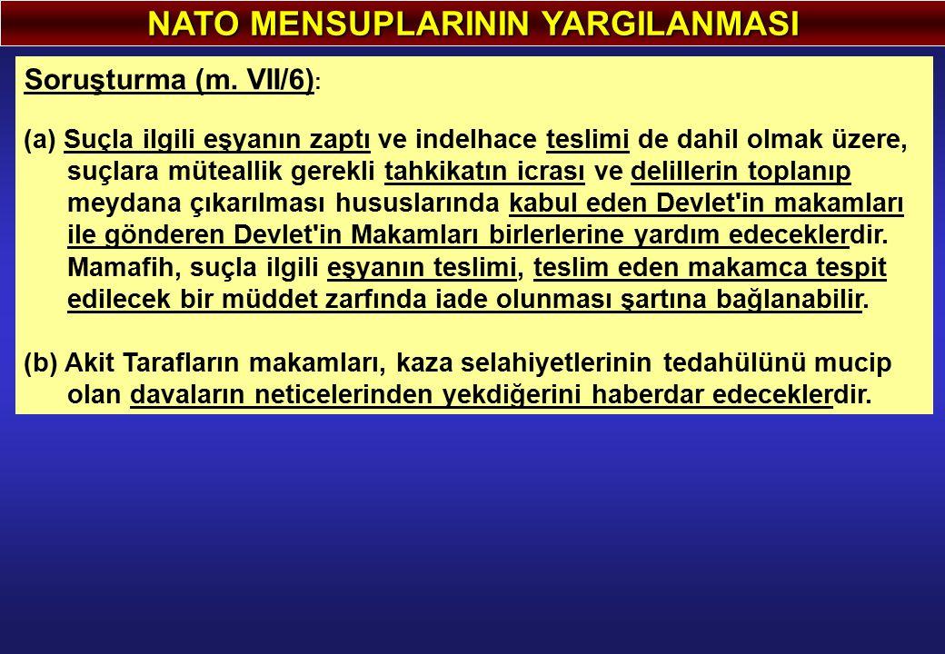 NATO MENSUPLARININ YARGILANMASI Soruşturma (m. VII/6) : (a) Suçla ilgili eşyanın zaptı ve indelhace teslimi de dahil olmak üzere, suçlara müteallik ge