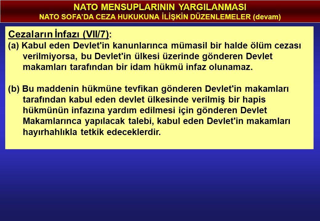 NATO MENSUPLARININ YARGILANMASI NATO SOFA'DA CEZA HUKUKUNA İLİŞKİN DÜZENLEMELER (devam) Cezaların İnfazı (VII/7) : (a) Kabul eden Devlet in kanunlarınca mümasil bir halde ölüm cezası verilmiyorsa, bu Devlet in ülkesi üzerinde gönderen Devlet makamları tarafından bir idam hükmü infaz olunamaz.