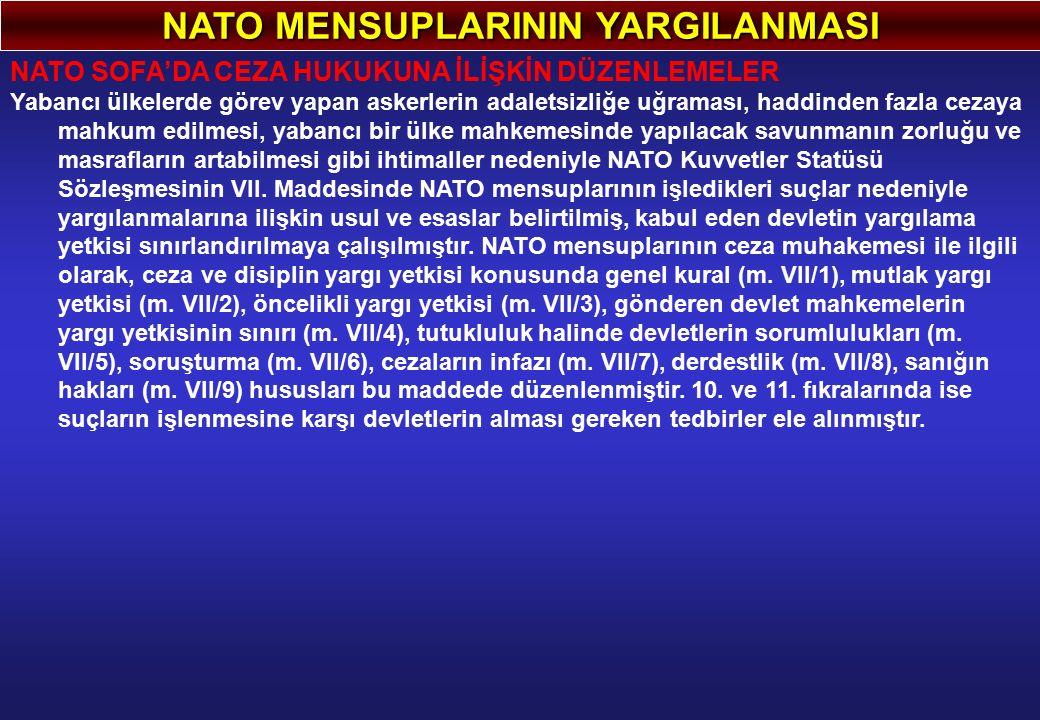NATO MENSUPLARININ YARGILANMASI NATO SOFA'DA CEZA HUKUKUNA İLİŞKİN DÜZENLEMELER Yabancı ülkelerde görev yapan askerlerin adaletsizliğe uğraması, haddinden fazla cezaya mahkum edilmesi, yabancı bir ülke mahkemesinde yapılacak savunmanın zorluğu ve masrafların artabilmesi gibi ihtimaller nedeniyle NATO Kuvvetler Statüsü Sözleşmesinin VII.