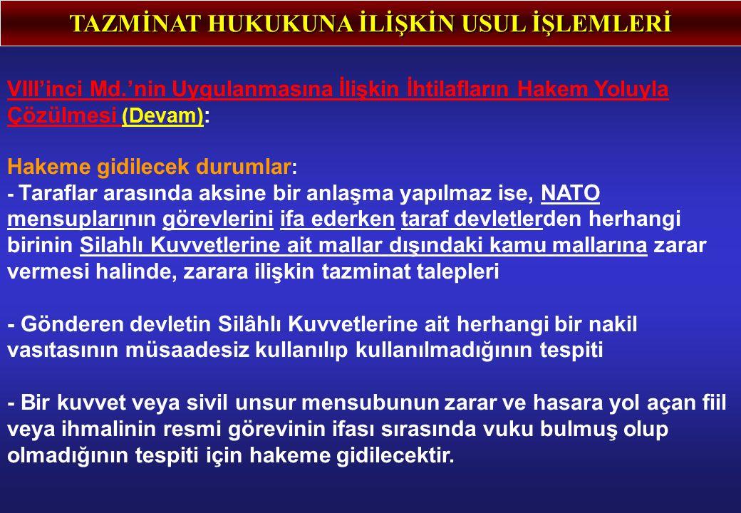 TAZMİNAT HUKUKUNA İLİŞKİN USUL İŞLEMLERİ VIII'inci Md.'nin Uygulanmasına İlişkin İhtilafların Hakem Yoluyla Çözülmesi (Devam): Hakeme gidilecek durumlar : - Taraflar arasında aksine bir anlaşma yapılmaz ise, NATO mensuplarının görevlerini ifa ederken taraf devletlerden herhangi birinin Silahlı Kuvvetlerine ait mallar dışındaki kamu mallarına zarar vermesi halinde, zarara ilişkin tazminat talepleri - Gönderen devletin Silâhlı Kuvvetlerine ait herhangi bir nakil vasıtasının müsaadesiz kullanılıp kullanılmadığının tespiti - Bir kuvvet veya sivil unsur mensubunun zarar ve hasara yol açan fiil veya ihmalinin resmi görevinin ifası sırasında vuku bulmuş olup olmadığının tespiti için hakeme gidilecektir.