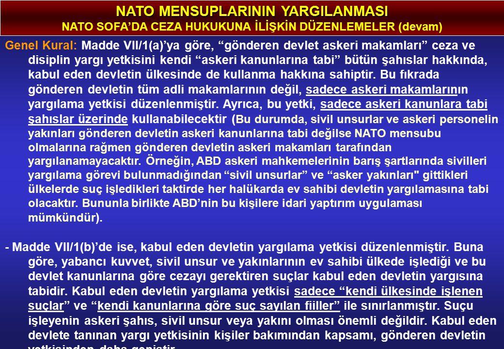 NATO MENSUPLARININ YARGILANMASI NATO SOFA'DA CEZA HUKUKUNA İLİŞKİN DÜZENLEMELER (devam) Genel Kural: Madde VII/1(a)'ya göre, gönderen devlet askeri makamları ceza ve disiplin yargı yetkisini kendi askeri kanunlarına tabi bütün şahıslar hakkında, kabul eden devletin ülkesinde de kullanma hakkına sahiptir.
