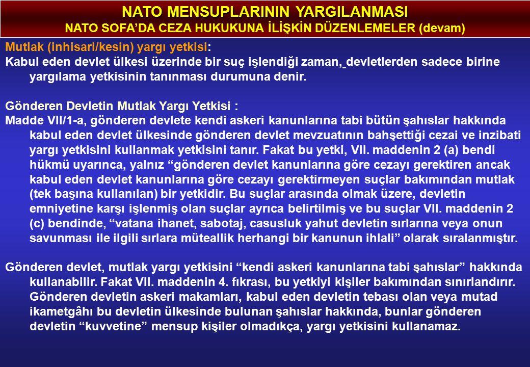 NATO MENSUPLARININ YARGILANMASI NATO SOFA'DA CEZA HUKUKUNA İLİŞKİN DÜZENLEMELER (devam) Mutlak (inhisari/kesin) yargı yetkisi: Kabul eden devlet ülkesi üzerinde bir suç işlendiği zaman, devletlerden sadece birine yargılama yetkisinin tanınması durumuna denir.