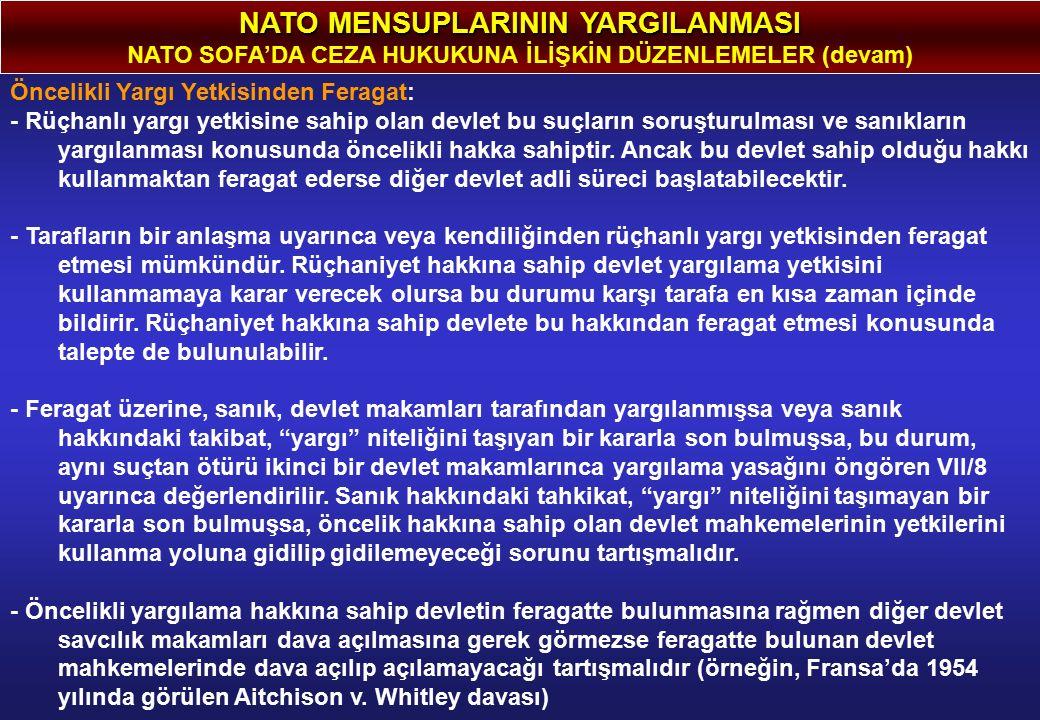NATO MENSUPLARININ YARGILANMASI NATO SOFA'DA CEZA HUKUKUNA İLİŞKİN DÜZENLEMELER (devam) Öncelikli Yargı Yetkisinden Feragat: - Rüçhanlı yargı yetkisine sahip olan devlet bu suçların soruşturulması ve sanıkların yargılanması konusunda öncelikli hakka sahiptir.
