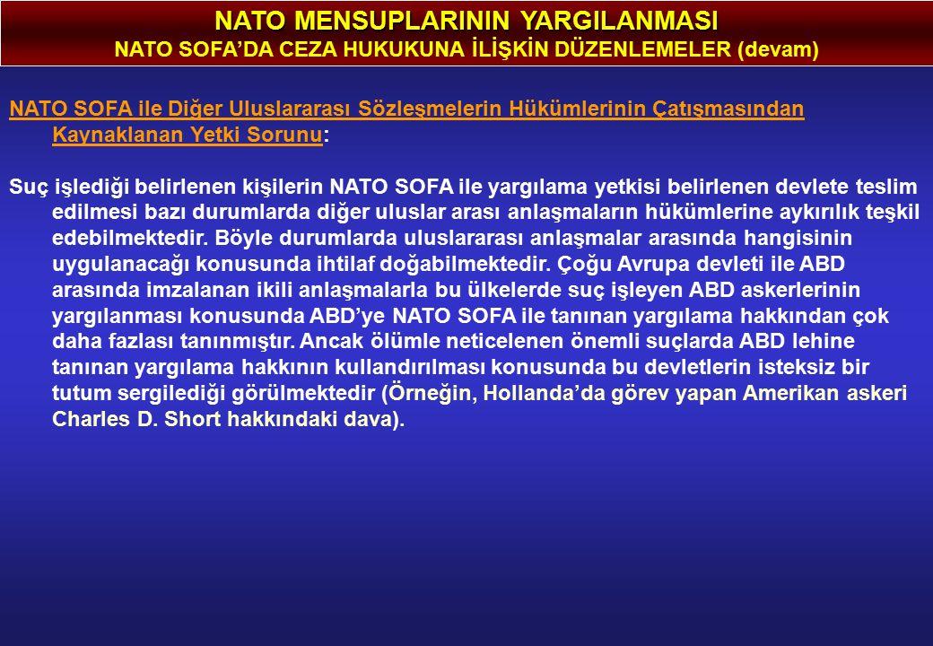 NATO MENSUPLARININ YARGILANMASI NATO SOFA'DA CEZA HUKUKUNA İLİŞKİN DÜZENLEMELER (devam) NATO SOFA ile Diğer Uluslararası Sözleşmelerin Hükümlerinin Çatışmasından Kaynaklanan Yetki Sorunu: Suç işlediği belirlenen kişilerin NATO SOFA ile yargılama yetkisi belirlenen devlete teslim edilmesi bazı durumlarda diğer uluslar arası anlaşmaların hükümlerine aykırılık teşkil edebilmektedir.