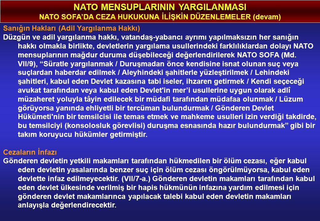 NATO MENSUPLARININ YARGILANMASI NATO SOFA'DA CEZA HUKUKUNA İLİŞKİN DÜZENLEMELER (devam) Sanığın Hakları (Adil Yargılanma Hakkı) Düzgün ve adil yargılanma hakkı, vatandaş-yabancı ayrımı yapılmaksızın her sanığın hakkı olmakla birlikte, devletlerin yargılama usullerindeki farklılıklardan dolayı NATO mensuplarının mağdur duruma düşebileceği değerlendirilerek NATO SOFA (Md.