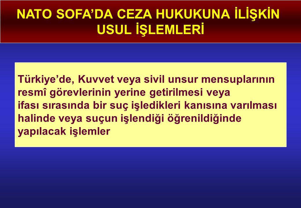 NATO SOFA'DA CEZA HUKUKUNA İLİŞKİN USUL İŞLEMLERİ Türkiye'de, Kuvvet veya sivil unsur mensuplarının resmî görevlerinin yerine getirilmesi veya ifası sırasında bir suç işledikleri kanısına varılması halinde veya suçun işlendiği öğrenildiğinde yapılacak işlemler