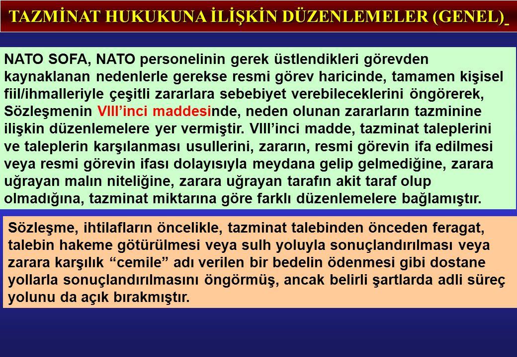 TAZMİNAT HUKUKUNA İLİŞKİN DÜZENLEMELER (GENEL) NATO SOFA, NATO personelinin gerek üstlendikleri görevden kaynaklanan nedenlerle gerekse resmi görev haricinde, tamamen kişisel fiil/ihmalleriyle çeşitli zararlara sebebiyet verebileceklerini öngörerek, Sözleşmenin VIII'inci maddesinde, neden olunan zararların tazminine ilişkin düzenlemelere yer vermiştir.