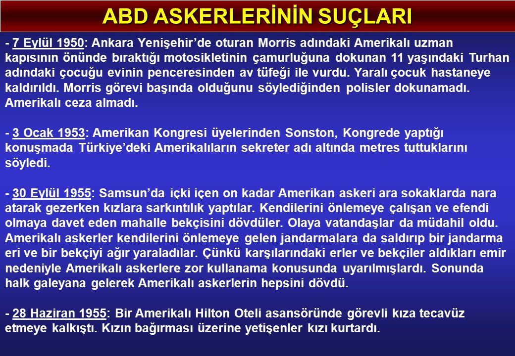 ABD ASKERLERİNİN SUÇLARI - 7 Eylül 1950: Ankara Yenişehir'de oturan Morris adındaki Amerikalı uzman kapısının önünde bıraktığı motosikletinin çamurluğuna dokunan 11 yaşındaki Turhan adındaki çocuğu evinin penceresinden av tüfeği ile vurdu.