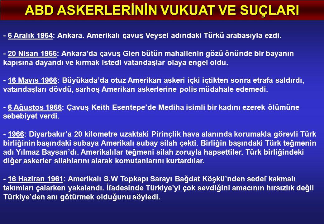 ABD ASKERLERİNİN VUKUAT VE SUÇLARI - 6 Aralık 1964: Ankara. Amerikalı çavuş Veysel adındaki Türkü arabasıyla ezdi. - 20 Nisan 1966: Ankara'da çavuş Gl
