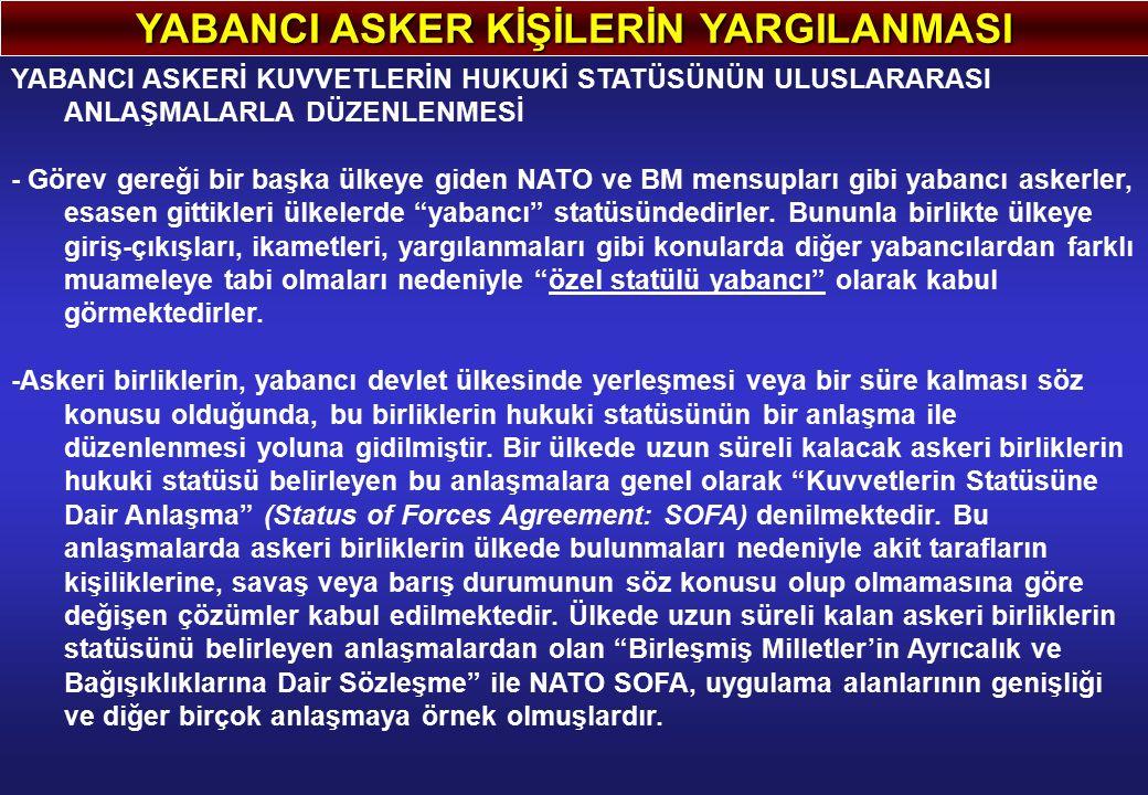 YABANCI ASKER KİŞİLERİN YARGILANMASI YABANCI ASKERİ KUVVETLERİN HUKUKİ STATÜSÜNÜN ULUSLARARASI ANLAŞMALARLA DÜZENLENMESİ - Görev gereği bir başka ülkeye giden NATO ve BM mensupları gibi yabancı askerler, esasen gittikleri ülkelerde yabancı statüsündedirler.