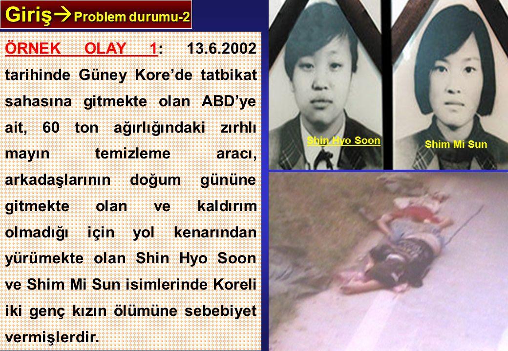 Giriş  Problem durumu-2 ÖRNEK OLAY 1: 13.6.2002 tarihinde Güney Kore'de tatbikat sahasına gitmekte olan ABD'ye ait, 60 ton ağırlığındaki zırhlı mayın temizleme aracı, arkadaşlarının doğum gününe gitmekte olan ve kaldırım olmadığı için yol kenarından yürümekte olan Shin Hyo Soon ve Shim Mi Sun isimlerinde Koreli iki genç kızın ölümüne sebebiyet vermişlerdir.