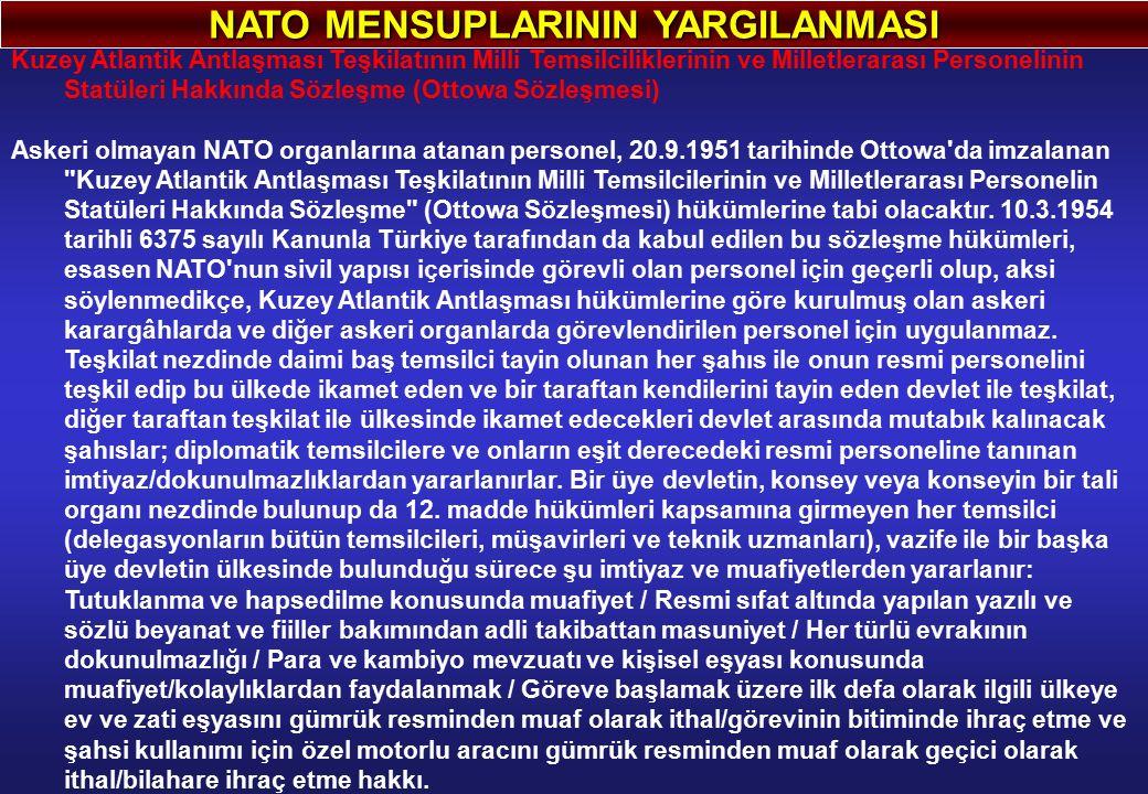 NATO MENSUPLARININ YARGILANMASI Kuzey Atlantik Antlaşması Teşkilatının Milli Temsilciliklerinin ve Milletlerarası Personelinin Statüleri Hakkında Sözleşme (Ottowa Sözleşmesi) Askeri olmayan NATO organlarına atanan personel, 20.9.1951 tarihinde Ottowa da imzalanan Kuzey Atlantik Antlaşması Teşkilatının Milli Temsilcilerinin ve Milletlerarası Personelin Statüleri Hakkında Sözleşme (Ottowa Sözleşmesi) hükümlerine tabi olacaktır.
