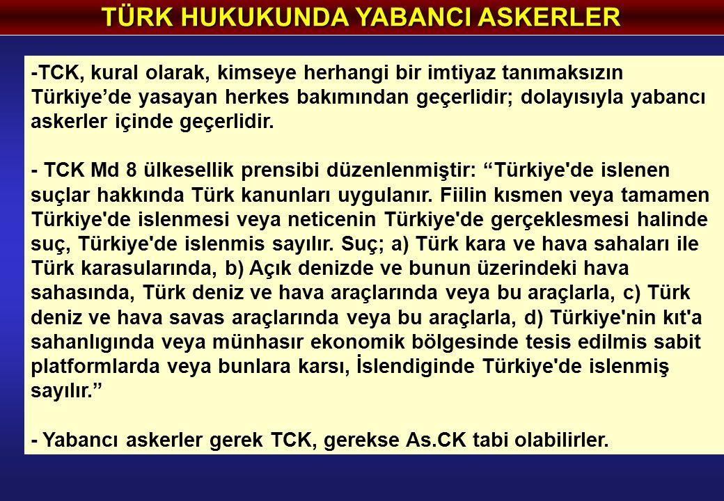 TÜRK HUKUKUNDA YABANCI ASKERLER -TCK, kural olarak, kimseye herhangi bir imtiyaz tanımaksızın Türkiye'de yasayan herkes bakımından geçerlidir; dolayısıyla yabancı askerler içinde geçerlidir.