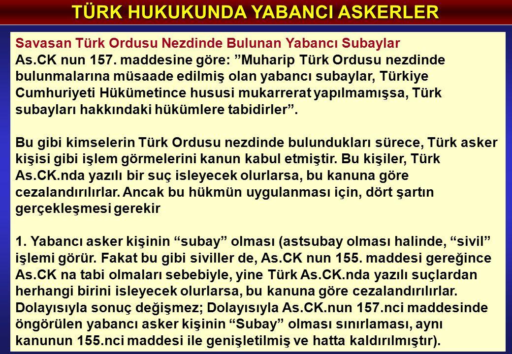 """TÜRK HUKUKUNDA YABANCI ASKERLER Savasan Türk Ordusu Nezdinde Bulunan Yabancı Subaylar As.CK nun 157. maddesine göre: """"Muharip Türk Ordusu nezdinde bul"""