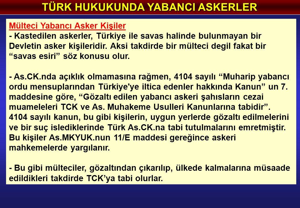 TÜRK HUKUKUNDA YABANCI ASKERLER Mülteci Yabancı Asker Kişiler - Kastedilen askerler, Türkiye ile savas halinde bulunmayan bir Devletin asker kişileridir.