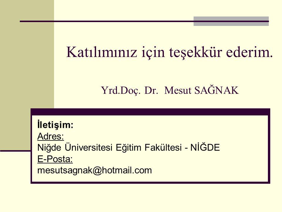 Katılımınız için teşekkür ederim. Yrd.Doç. Dr. Mesut SAĞNAK İletişim: Adres: Niğde Üniversitesi Eğitim Fakültesi - NİĞDE E-Posta: mesutsagnak@hotmail.