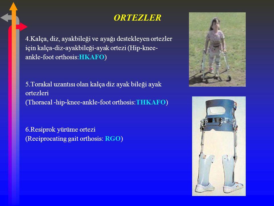 4.Kalça, diz, ayakbileği ve ayağı destekleyen ortezler için kalça-diz-ayakbileği-ayak ortezi (Hip-knee- ankle-foot orthosis:HKAFO) 5.Torakal uzantısı olan kalça diz ayak bileği ayak ortezleri (Thoracal -hip-knee-ankle-foot orthosis:THKAFO) 6.Resiprok yürüme ortezi (Reciprocating gait orthosis: RGO)