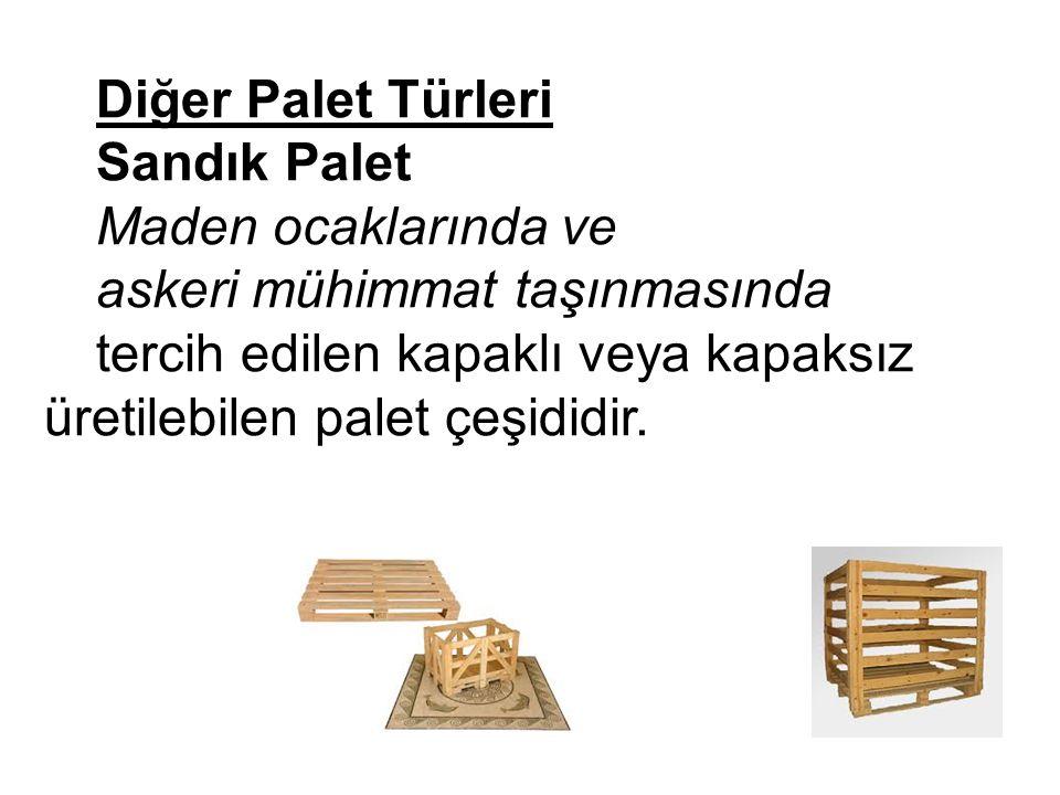 Diğer Palet Türleri Sandık Palet Maden ocaklarında ve askeri mühimmat taşınmasında tercih edilen kapaklı veya kapaksız üretilebilen palet çeşididir.