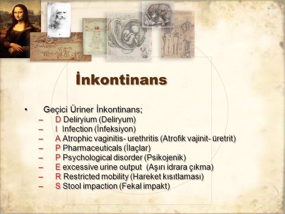 İnkontinans Geçici Üriner İnkontinans; –D Deliryium (Deliryum) –I Infection (İnfeksiyon) –A Atrophic vaginitis- urethritis (Atrofik vajinit- üretrit)