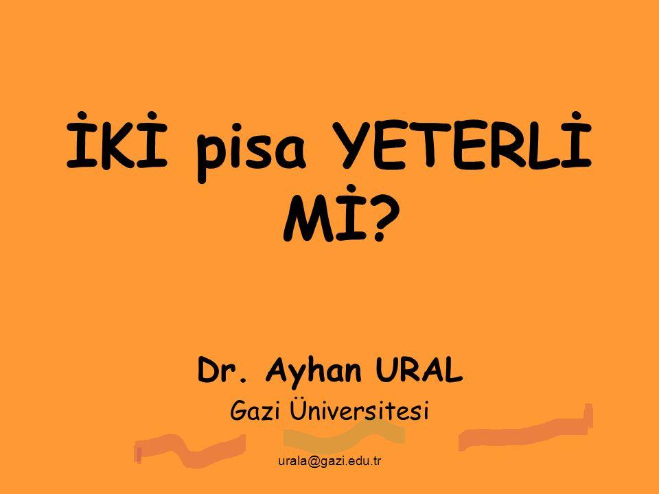 urala@gazi.edu.tr İKİ pisa YETERLİ Mİ? Dr. Ayhan URAL Gazi Üniversitesi