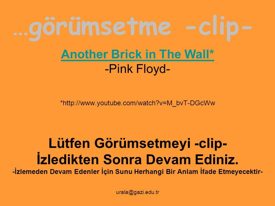 urala@gazi.edu.tr …görümsetme -clip- Another Brick in The Wall* -Pink Floyd- *http://www.youtube.com/watch?v=M_bvT-DGcWw Lütfen Görümsetmeyi -clip- İz