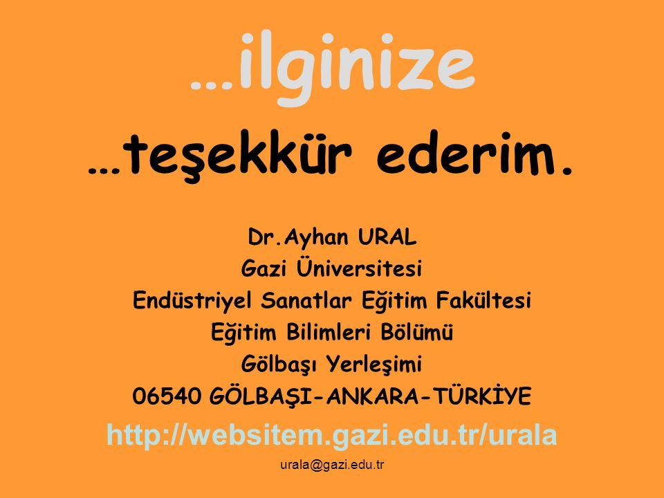 urala@gazi.edu.tr …ilginize …teşekkür ederim. Dr.Ayhan URAL Gazi Üniversitesi Endüstriyel Sanatlar Eğitim Fakültesi Eğitim Bilimleri Bölümü Gölbaşı Ye