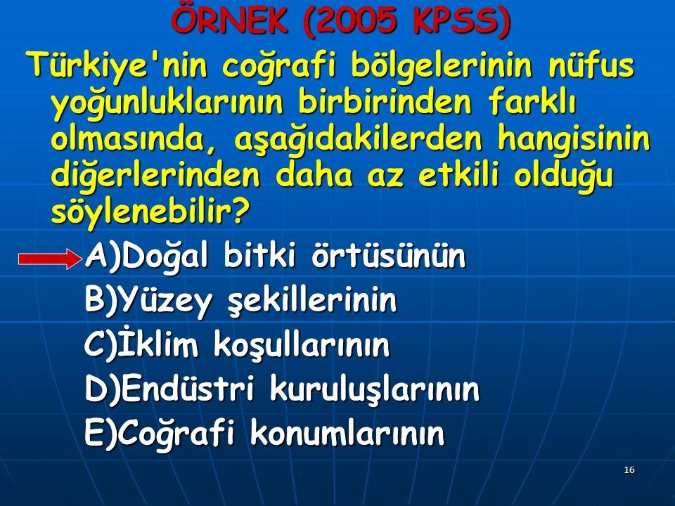 16 ÖRNEK (2005 KPSS) Türkiye nin coğrafi bölgelerinin nüfus yoğunluklarının birbirinden farklı olmasında, aşağıdakilerden hangisinin diğerlerinden daha az etkili olduğu söylenebilir.