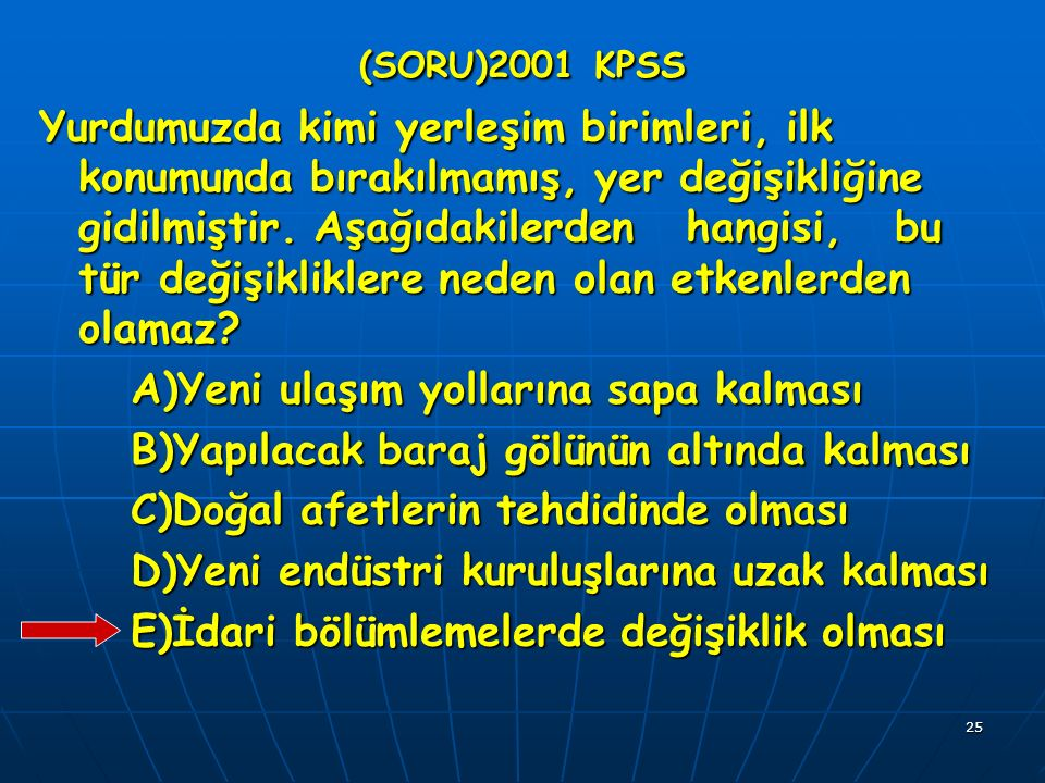 25 (SORU)2001 KPSS Yurdumuzda kimi yerleşim birimleri, ilk konumunda bırakılmamış, yer değişikliğine gidilmiştir.