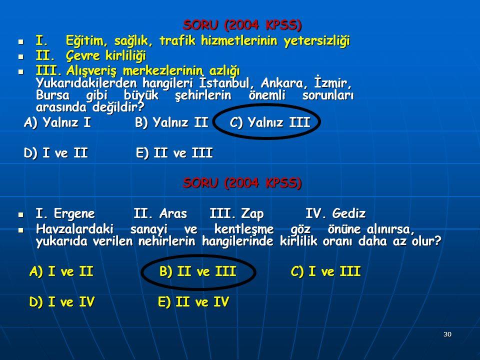 30 SORU (2004 KPSS) I.Eğitim, sağlık, trafik hizmetlerinin yetersizliği I.Eğitim, sağlık, trafik hizmetlerinin yetersizliği II.Çevre kirliliği II.Çevre kirliliği III.Alışveriş merkezlerinin azlığı Yukarıdakilerden hangileri İstanbul, Ankara, İzmir, Bursa gibi büyük şehirlerin önemli sorunları arasında değildir.