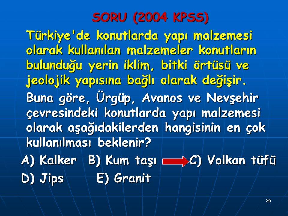 36 SORU (2004 KPSS) Türkiye de konutlarda yapı malzemesi olarak kullanılan malzemeler konutların bulunduğu yerin iklim, bitki örtüsü ve jeolojik yapısına bağlı olarak değişir.
