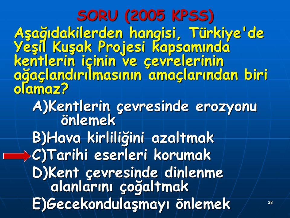 38 SORU (2005 KPSS) Aşağıdakilerden hangisi, Türkiye de Yeşil Kuşak Projesi kapsamında kentlerin içinin ve çevrelerinin ağaçlandırılmasının amaçlarından biri olamaz.