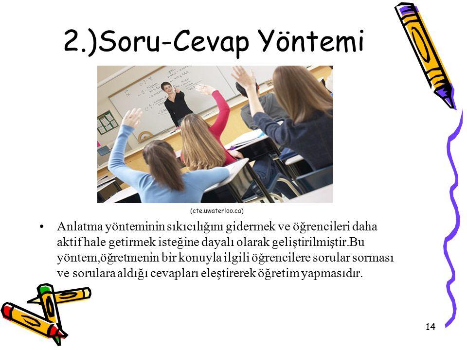 14 2.)Soru-Cevap Yöntemi Anlatma yönteminin sıkıcılığını gidermek ve öğrencileri daha aktif hale getirmek isteğine dayalı olarak geliştirilmiştir.Bu yöntem,öğretmenin bir konuyla ilgili öğrencilere sorular sorması ve sorulara aldığı cevapları eleştirerek öğretim yapmasıdır.
