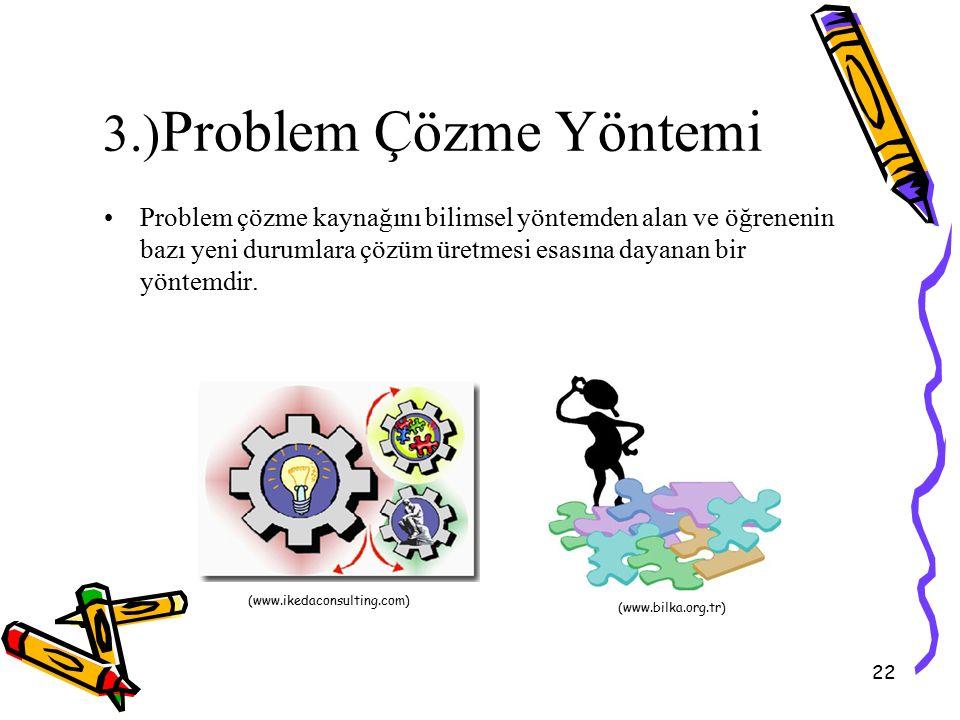 22 3.) Problem Çözme Yöntemi Problem çözme kaynağını bilimsel yöntemden alan ve öğrenenin bazı yeni durumlara çözüm üretmesi esasına dayanan bir yönte