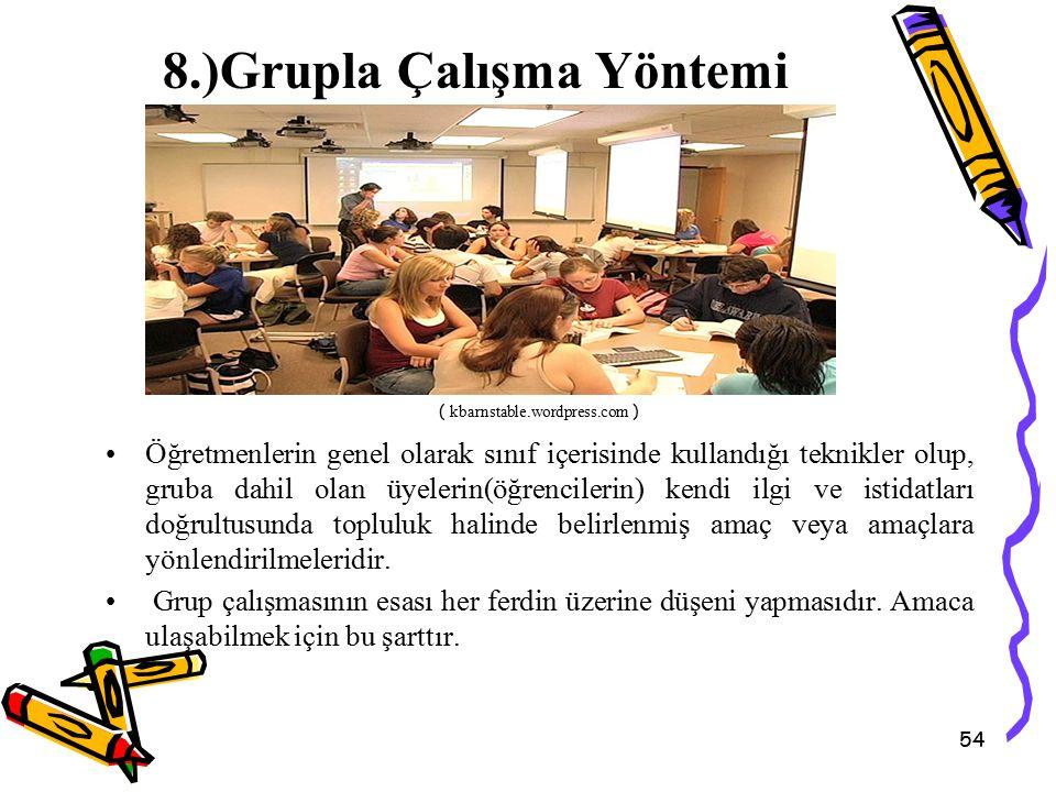 54 8.)Grupla Çalışma Yöntemi Öğretmenlerin genel olarak sınıf içerisinde kullandığı teknikler olup, gruba dahil olan üyelerin(öğrencilerin) kendi ilgi ve istidatları doğrultusunda topluluk halinde belirlenmiş amaç veya amaçlara yönlendirilmeleridir.