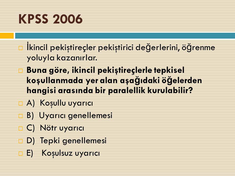 KPSS 2006  İ kincil pekiştireçler pekiştirici de ğ erlerini, ö ğ renme yoluyla kazanırlar.