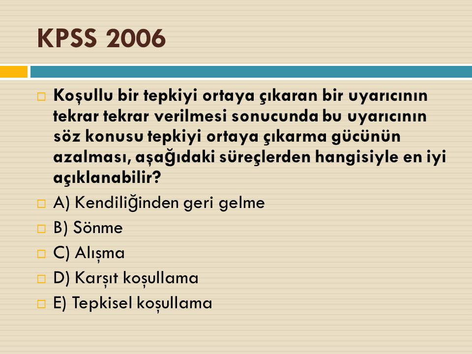 KPSS 2006  Koşullu bir tepkiyi ortaya çıkaran bir uyarıcının tekrar tekrar verilmesi sonucunda bu uyarıcının söz konusu tepkiyi ortaya çıkarma gücünün azalması, aşa ğ ıdaki süreçlerden hangisiyle en iyi açıklanabilir.