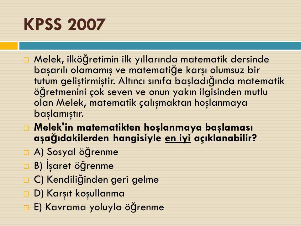 KPSS 2007  Melek, ilkö ğ retimin ilk yıllarında matematik dersinde başarılı olamamış ve matemati ğ e karşı olumsuz bir tutum geliştirmiştir.