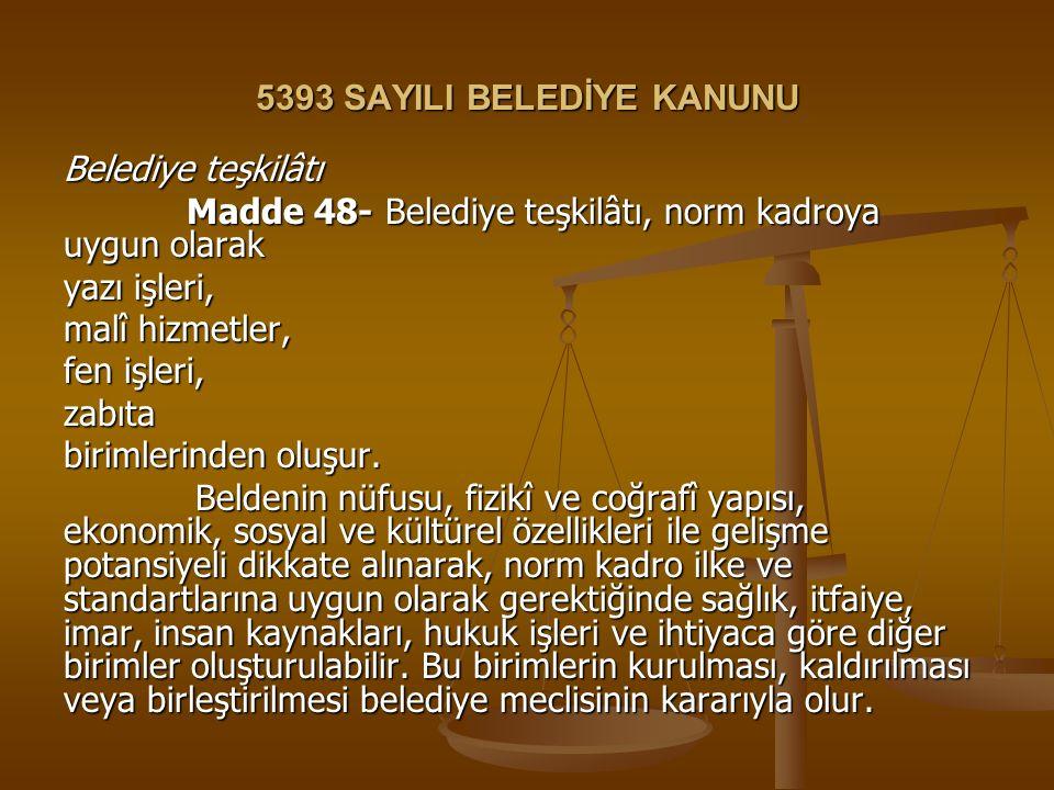 5393 SAYILI BELEDİYE KANUNU Belediye teşkilâtı Madde 48- Belediye teşkilâtı, norm kadroya uygun olarak Madde 48- Belediye teşkilâtı, norm kadroya uygu
