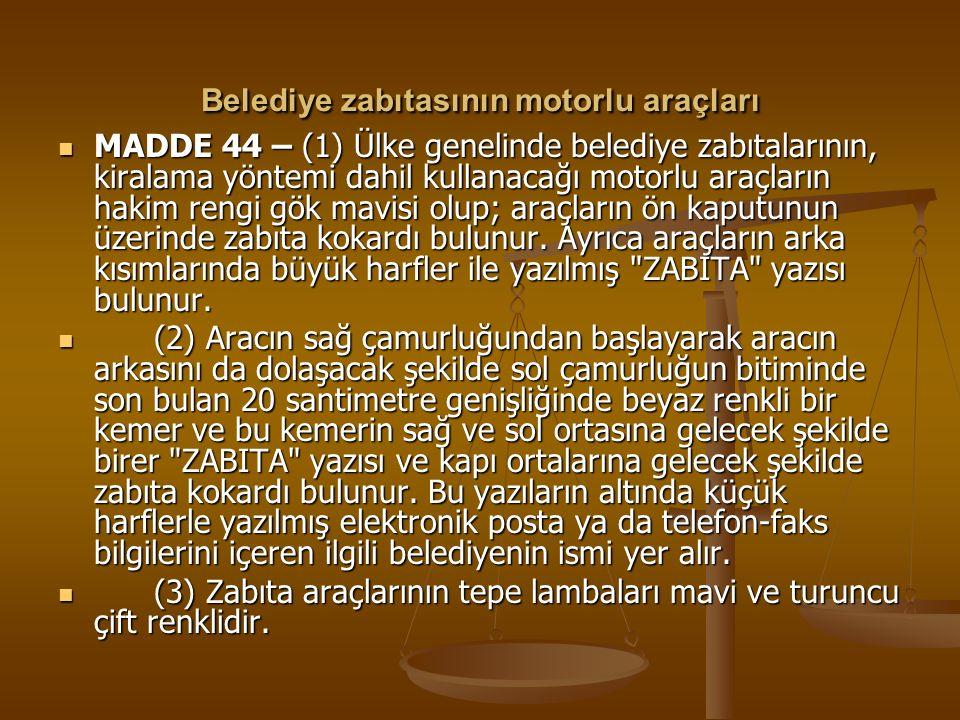 Belediye zabıtasının motorlu araçları MADDE 44 – (1) Ülke genelinde belediye zabıtalarının, kiralama yöntemi dahil kullanacağı motorlu araçların hakim