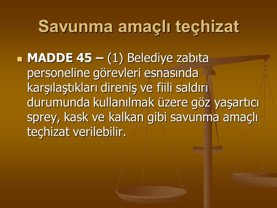 Savunma amaçlı teçhizat MADDE 45 – (1) Belediye zabıta personeline görevleri esnasında karşılaştıkları direniş ve fiili saldırı durumunda kullanılmak