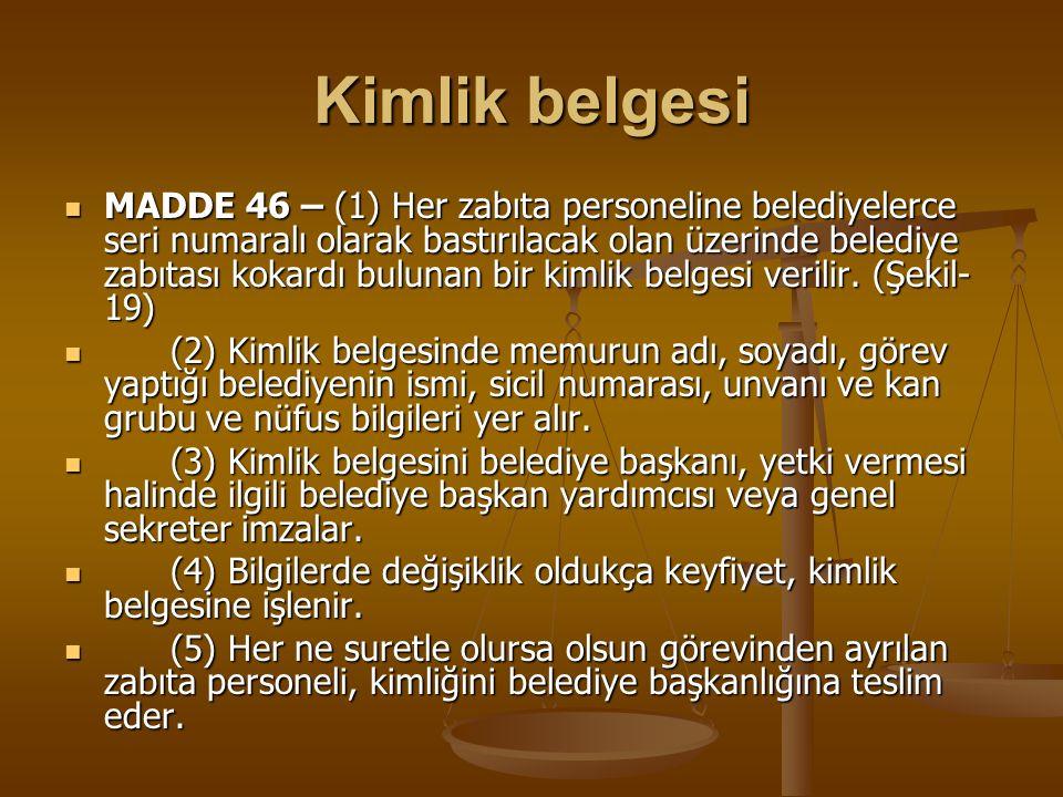 Kimlik belgesi MADDE 46 – (1) Her zabıta personeline belediyelerce seri numaralı olarak bastırılacak olan üzerinde belediye zabıtası kokardı bulunan b