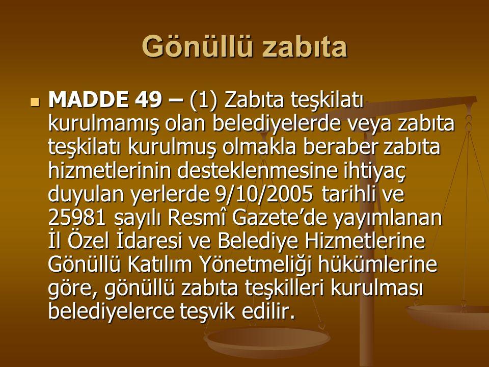 Gönüllü zabıta MADDE 49 – (1) Zabıta teşkilatı kurulmamış olan belediyelerde veya zabıta teşkilatı kurulmuş olmakla beraber zabıta hizmetlerinin deste