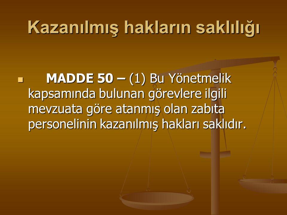Kazanılmış hakların saklılığı MADDE 50 – (1) Bu Yönetmelik kapsamında bulunan görevlere ilgili mevzuata göre atanmış olan zabıta personelinin kazanılm