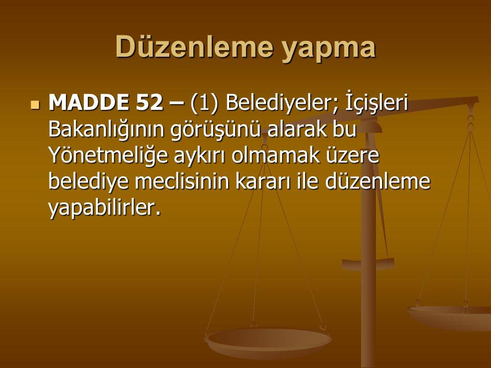 Düzenleme yapma MADDE 52 – (1) Belediyeler; İçişleri Bakanlığının görüşünü alarak bu Yönetmeliğe aykırı olmamak üzere belediye meclisinin kararı ile d